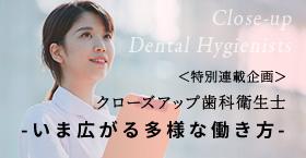 特別連載企画「クローズアップ歯科衛生士 -いま広がる多様な働き方-」